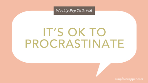 Weekly Pep Talk #46: It's OK to Procrastinate